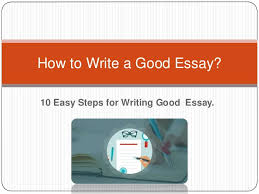 how to write a good essay tips to write essay  10 easy steps for writing good essay how to write a good essay