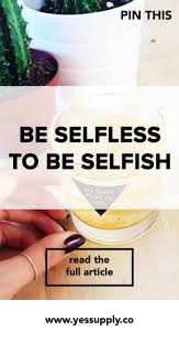 best ideas about being selfish letting someone be selfless to be selfish in this blog i will discuss to you why you