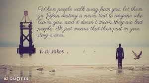 Destiny Love Quotes Gorgeous T D Jakes Quote When People Walk Away From You Let Them Go Your