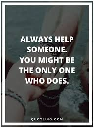 Helping Others Quotes Always Help Someone You Might Be The Only One Enchanting Quotes About Helping Others