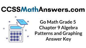 My daughter is using the 5th grade math for review and with help understanding how to work out problems. Go Math Grade 5 Answer Key Chapter 9 Algebra Patterns And Graphing Ccss Math Answers