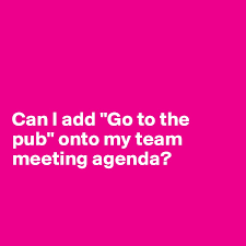 "Can I Add ""go To The Pub"" Onto My Team Meeting Agenda? - Post By ..."