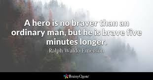 hero quotes brainyquote a hero is no braver than an ordinary man but he is brave five minutes
