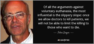 peter singer quote of all the arguments against voluntary  of all the arguments against voluntary euthanasia the most influential is the slippery slope