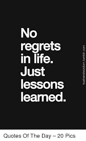 Lesson Learned Quotes Best No Regrets In Life Just Lessons Learned Quotes Of The Day 48 Pics