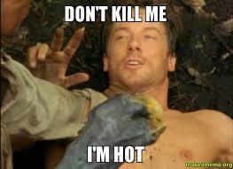 Don't Kill Me I'm Hot - | Make a Meme via Relatably.com