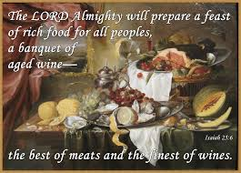 Image result for a feast of rich food, a feast of well-matured wines,    of rich food filled with marrow, of well-matured wines strained clear.