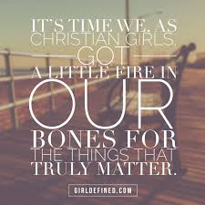 Quotes For Christian Girls Best of It's Time We As Christian Girls Got A Little Fire In Our Bones For