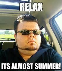 relax its almost summer! - Jovial Gervais - quickmeme via Relatably.com