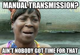 Manual Transmission? Ain't Nobody Got Time for that - aintnobody ... via Relatably.com