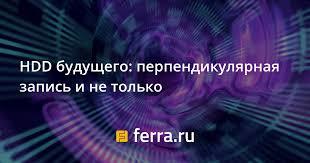 HDD будущего: перпендикулярная запись и не только — Ferra.ru