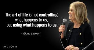 Gloria Steinem Quotes Cool Gloria Steinem Quote The Art Of Life Is Not Controlling What