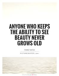Old Beauty Quotes Best Of Anyone Who Keeps The Ability To See Beauty Never Grows Old Picture