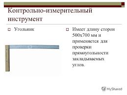 Презентация на тему Инструменты и приспособления для кирпичной  10 Контрольно измерительный инструмент Угольник Имеет длину сторон 500х700 мм и применяется для проверки прямоугольности закладываемых углов