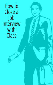 Job Seekers How To Close An Interview With Class Get Hired