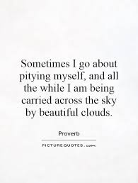 Quotes Of Myself Being Beautiful Best Of Sometimes I Go About Pitying Myself And All The While I Am