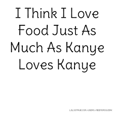Kanye Love Quotes Amazing I Think I Love Food Just As Much As Kanye Loves Kanye