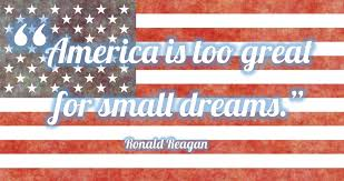 America Is Too Great For Small Dreams Ronald Reagan Quote
