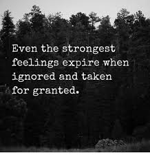 Even The Strongest Feelings Expire When Ignored And Taken For Magnificent Taken For Granted Meme