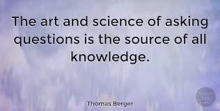 Quotes About Asking Questions Adorable Thomas Berger The Art And Science Of Asking Questions Is The Source