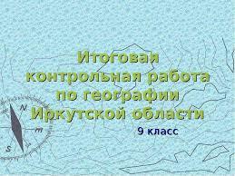 по теме Итоговая контрольная работа по географии Иркутской области  Урок по теме Итоговая контрольная работа по географии Иркутской области 9 класс