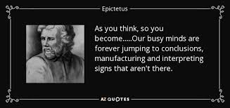 Jumping To Conclusions Quotes Interesting Epictetus Quote As You Think So You BecomeOur Busy Minds Are