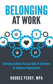 Amazon.com: Belonging At Work: Everyday Actions You Can Take to Cultivate  an Inclusive Organization eBook: Perry, Rhodes : Kindle Store