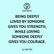 Quotes About Being Loved Best Being Deeply Loved By Someone Gives You Strength While Loving
