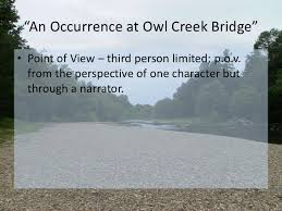 "an occurrence at owl creek bridge ""an occurrence at owl creek bridge""• point of view third person limited"