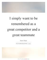 Teammate Quotes Extraordinary I simply want to be remembered as a great competitor and a great