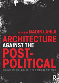 architecture against the post political essays in reclaiming the  architecture against the post political