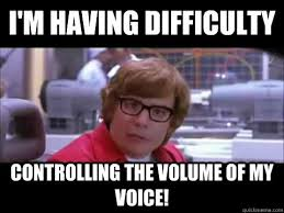 I'm having difficulty controlling the volume of my voice! - Austin ... via Relatably.com