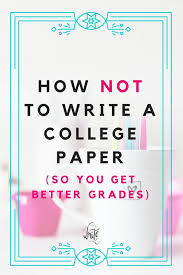 how not to write a college paper so you get better grades  how not to write a college paper so you get better grades professor college and students