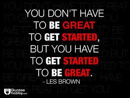 Les Brown Quotes Custom You Don't Have To Be Great To Get Started But You Have To Get