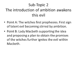 macbeth planning out an essay using secondary sources ppt  sub topic 2 the introduction of ambition awakens this evil point a the witches