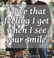 I Love That Feeling I Get When I See Your Smile Purelovequotes