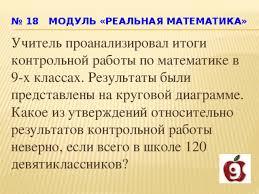 Презентация Решение задач реальной математики подготовка к ОГЭ  18 Модуль РЕАЛЬНАЯ МАТЕМАТИКА Учитель проанализировал итоги контрольной работы по математике в 9