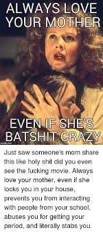 ALWAYS LOVE YOUR MOTHER EVEN IE SHES BAT SHIT CRAZY Imgflip Com Just Adorable Imes You Mom