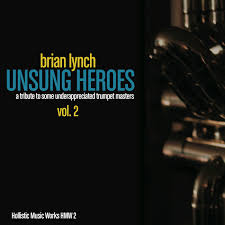 hollistic musicworks brian lynch s ldquounsung heroes vol 2rdquo finally released on cd the acclaimed recording project saluting underappreciated trumpet masters now ldquoall physicalrdquo to