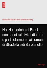 Notizie storiche di Broni ... con cenni relativi ai dintorni e  particolarmente ai comuni di Stradella e di Barbianello.: Saglio, Pietro.:  Amazon.com: Books
