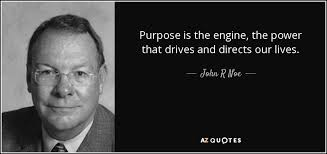 Purpose Quotes Enchanting John R Noe Quote Purpose Is The Engine The Power That Drives And