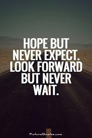 Waiting Quotes Stunning Hope But Never Expect Look Forward But Never Wait Picture Quotes