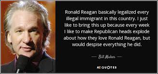 Ronald Reagan Love Quotes Amazing Bill Maher Quote Ronald Reagan Basically Legalized Every Illegal
