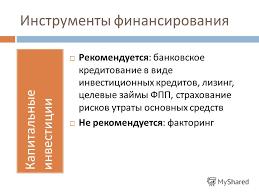 Презентация на тему УПРАВЛЕНИЕ ФИНАНСОВЫМИ РИСКАМИ Финансы для  6 Инструменты финансирования Капитальные инвестиции Рекомендуется банковское кредитование