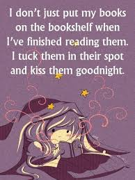 i don t just put my books on the bookshelf when i ve finished reading them i tuck them in their spot and kiss them goodnight