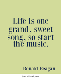 Inspirational Quotes About Music And Life Ronald Reagan picture quote Life is one grand sweet song so 80