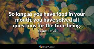 Kafka Quotes Delectable So Long As You Have Food In Your Mouth You Have Solved All