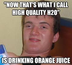 """Now that's what I call high quality h2o"""" Is drinking orange juice ... via Relatably.com"""