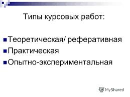Презентация на тему Курсовая работа Курсовая настоящее  3 Типы курсовых работ Теоретическая реферативная Практическая Опытно экспериментальная