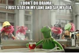 kermit meme none of my business drama. Contemporary Meme Kermit The Frog Drama And Tea I DONT DO DRAMA JUST STAY IN MY LANE AND  SIPMY TEA Throughout Meme None Of My Business Drama M